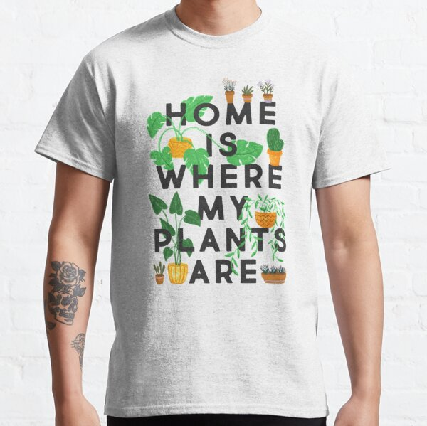 Home Is Where My Plants Are Classic T-Shirt
