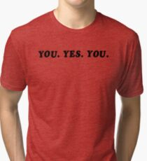 YOU. YES. YOU. Tri-blend T-Shirt