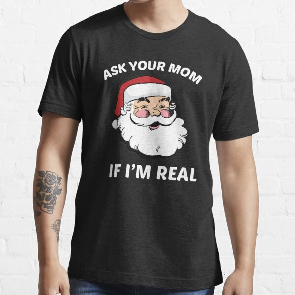 Ask Your Mom If I'm Real Essential T-Shirt
