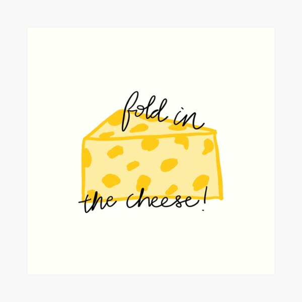 Fold in the Cheese! Art Print