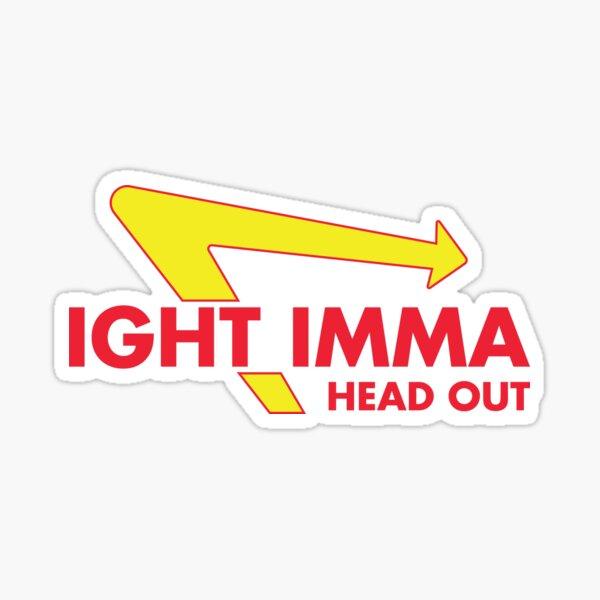 Ight Imma Head Out Sticker