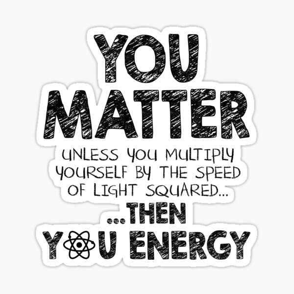 You Matter Unless You Multiply Yourself by the Speed of Light Squared... ... Then You Energy Sticker