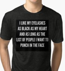 """I LIKE MY EYELASHES AS BLACK AS MY HEART AND AS LONG AS THE LIST OF PEOPLE I WANT TO PUNCH IN THE FACE""  Tri-blend T-Shirt"