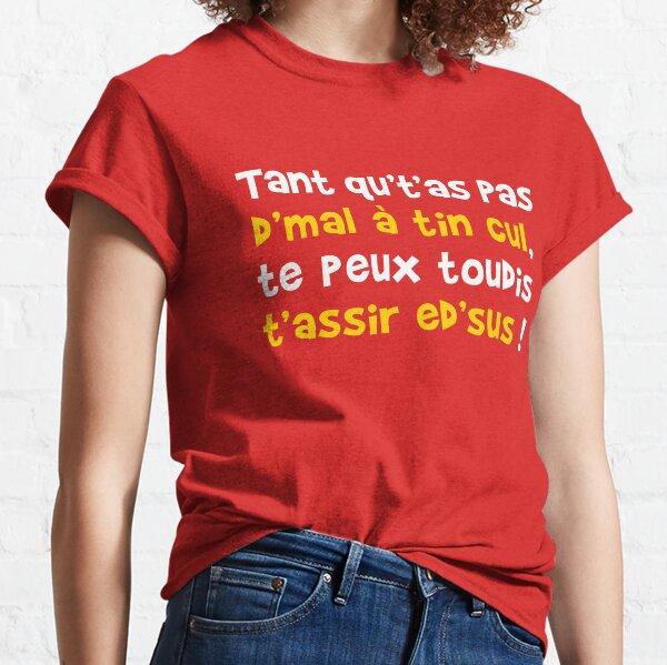 Tant qu't'as pas d'mal à tin cul, te peux toudis t'assir ed'sus ! T-shirt classique