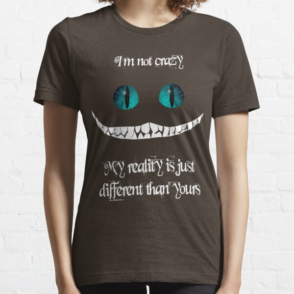 I'm not crazy. My reality is just different than yours Essential T-Shirt