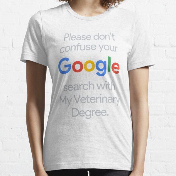 Please Dont confuse your Google search with My Veterinary Degree Essential T-Shirt