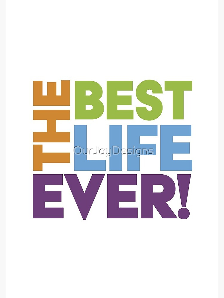 The Best Life Ever! by OurJoyDesigns