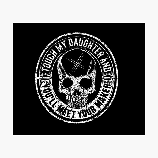 Protective Parent, Touch My Daughter and You'll Meet Your Maker (Black) Photographic Print