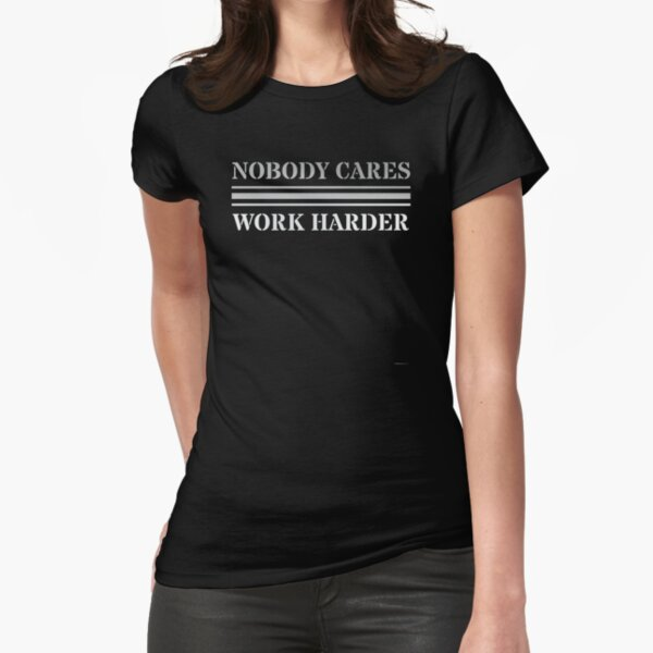 Nobody Cares Work Harder Fitted T-Shirt