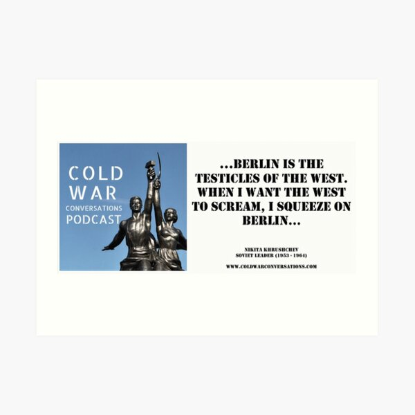 """""""Berlin is the testicles of the West. When I want the West to scream, I squeeze on Berlin"""" Cold War Quote Art Print"""