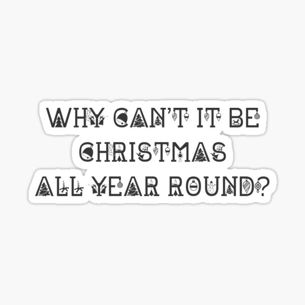 Why Can't It Be Christmas All Year Round? Sticker