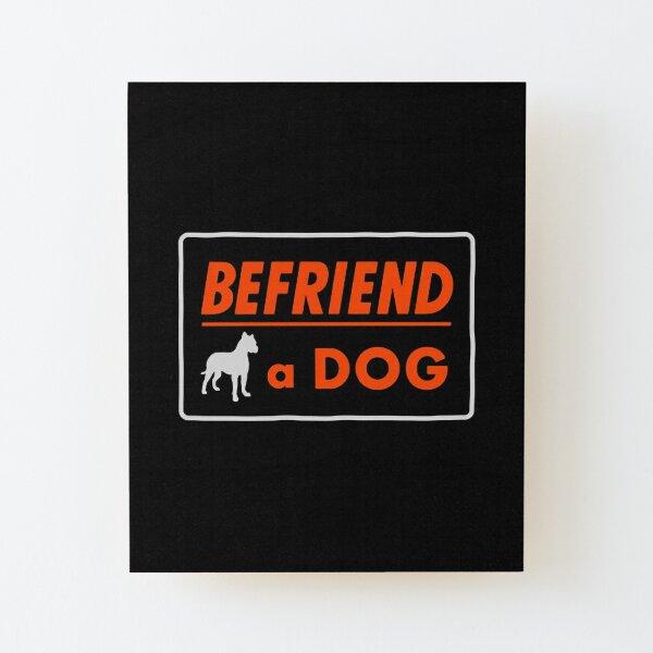 Befriend a Dog Wood Mounted Print