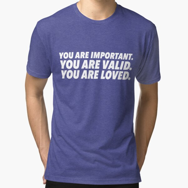 Important. Valid. Loved. Tri-blend T-Shirt