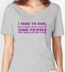 I tried to run but it picked me up with it's mind powers and shook me like a doll Women's Relaxed Fit T-Shirt