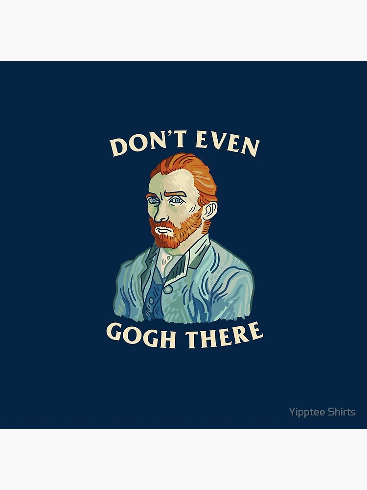 Don't Even Gogh There by dumbshirts