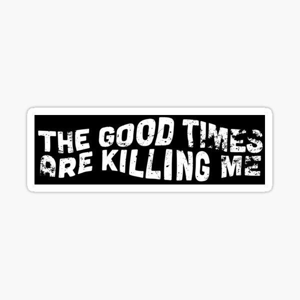 The Good Times Are Killing Me Sticker