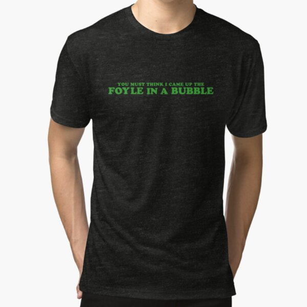 You must think I came up the Foyle in a bubble Tri-blend T-Shirt