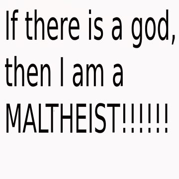 If There Is A God, Then I Am A Maltheist by grubbanax