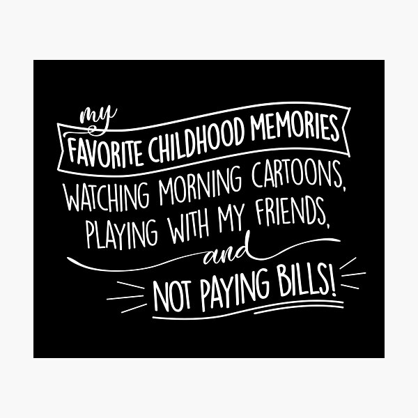 My Favorite Childhood Memories: Not Paying Bills, Funny Design Photographic Print