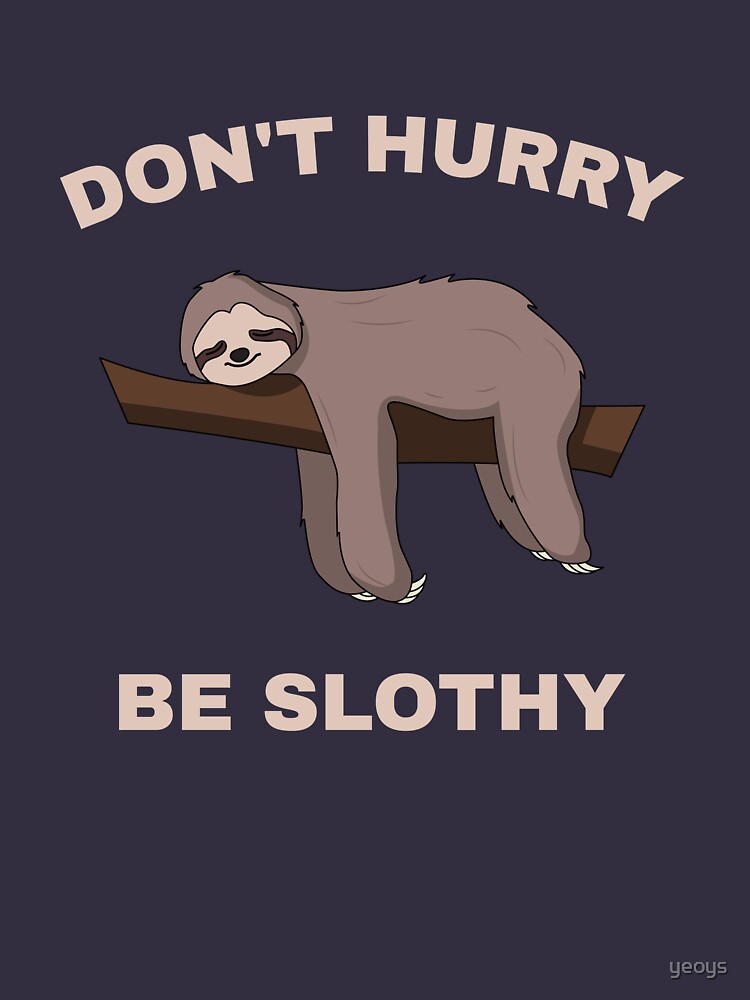 Don't Hurry Be Slothy - Don't Hurry Be Happy Sloth by yeoys