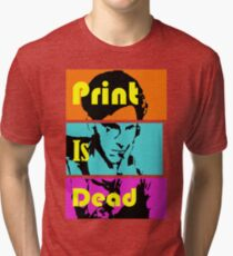 Print Is Dead Tri-blend T-Shirt