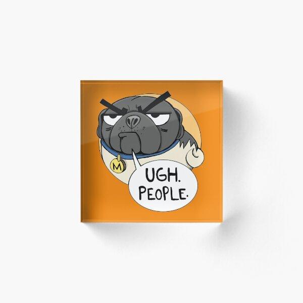 Ugh. People. -Miserable Mister Max the Pug Acrylic Block