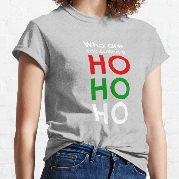 Who are you calling a Ho Ho Ho Classic T-Shirt