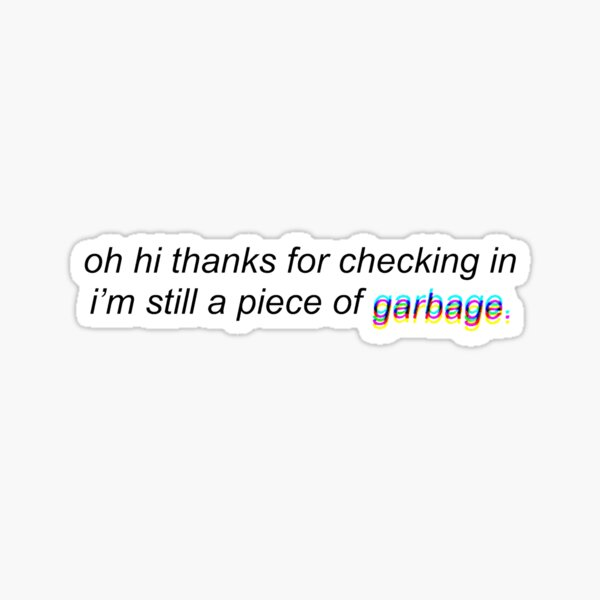 hi thanks for checking in I'm still a piece of garbage Sticker