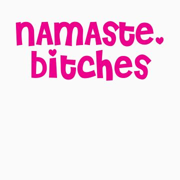 Namaste, Bitches by designgroupies