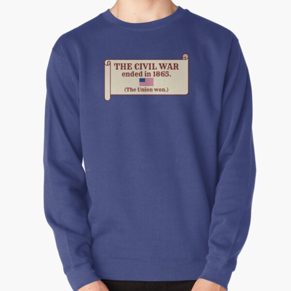 The Civil War ended in 1865. (The Union won.) Pullover Sweatshirt
