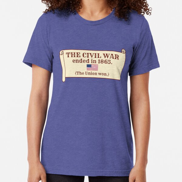 The Civil War ended in 1865. (The Union won.) Tri-blend T-Shirt