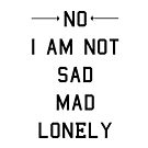No I Am Not Sad Mad Lonely by Introvert Doodles