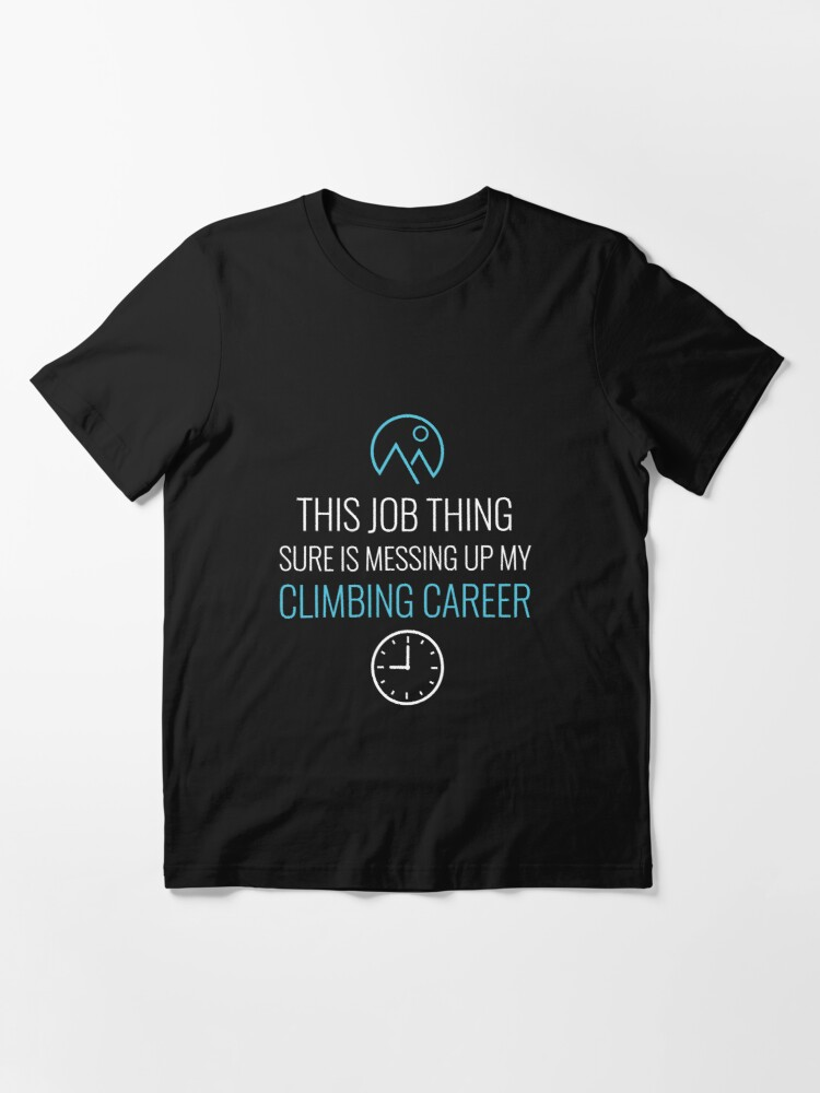 Alternate view of Job Thing Is Messing Up My Climbing Career - Rock Climbing Essential T-Shirt