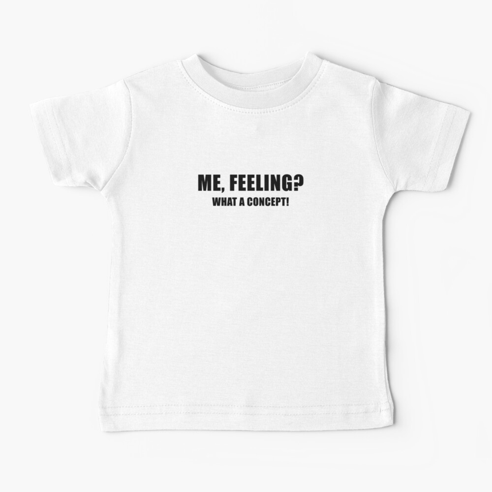 Me, Feeling? What a Concept! Baby T-Shirt