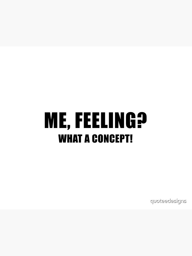 Me, Feeling? What a Concept! by quoteedesigns