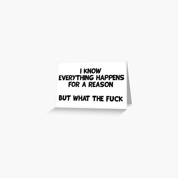 I know everything happens for a reason but what the fuck Greeting Card