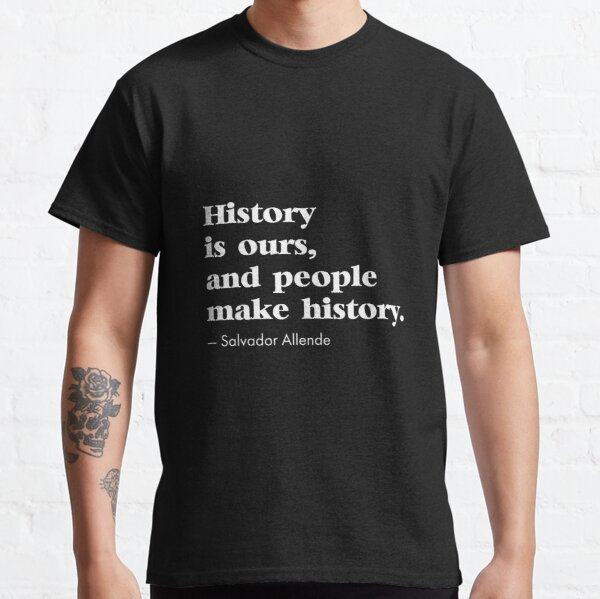 History Is Ours And People Make History Salvador Allende Classic T-Shirt