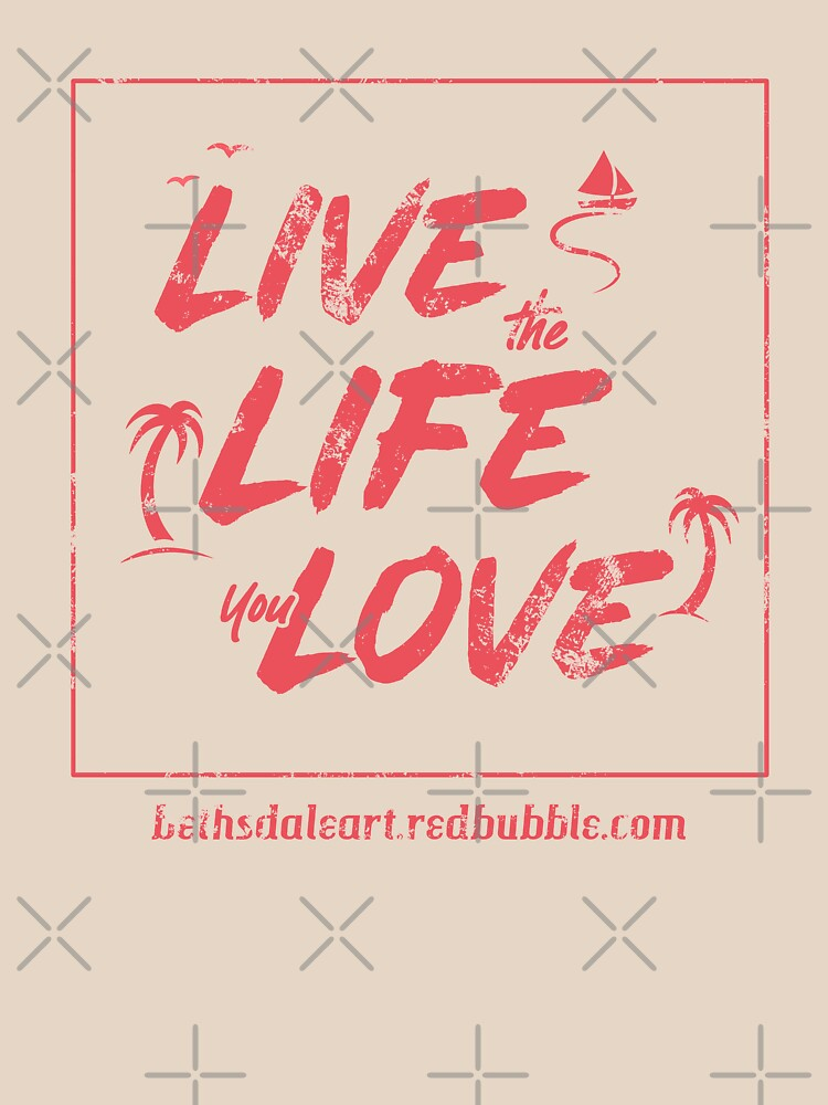 Live the Life You Love by BethsdaleArt