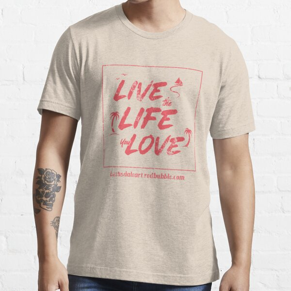 Live the Life You Love Essential T-Shirt