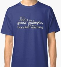 If I can't be a good example I'll be a horrible warning Classic T-Shirt