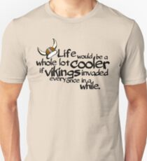 life would be a whole lot cooler if Vikings invaded every once in a while. T-Shirt
