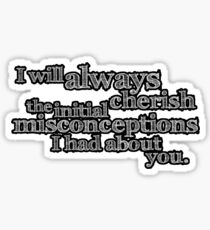 I will always cherish the initial misconceptions I had about you. Sticker