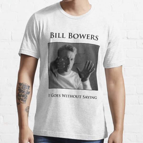 Bill Bowers - It Goes Without Saying Essential T-Shirt