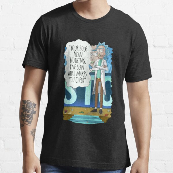 Rick Sanchez Your Boos Mean Nothing, I've Seen What Makes You Cheer Essential T-Shirt
