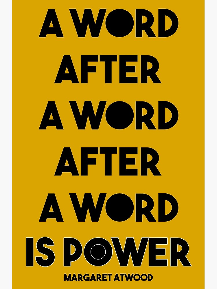 Margaret Atwood Quote: A Word after a word after a word is power by victoriaarden