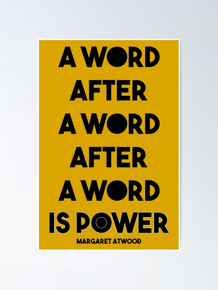 Alternate view of Margaret Atwood Quote: A Word after a word after a word is power Poster
