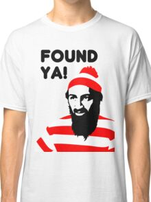 Osama Bin Laden dead t shirt 2- Found ya! Classic T-Shirt