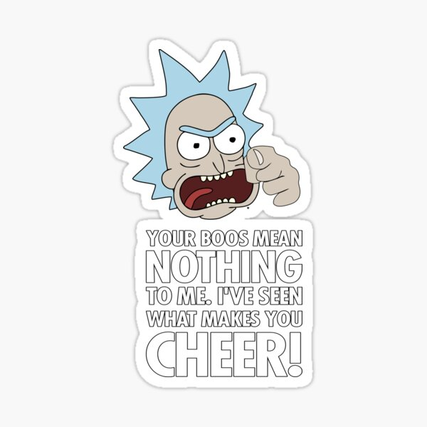 Rick Sanchez Your Boos Mean Nothing To Me. I've Seen What Makes You Cheer Sticker