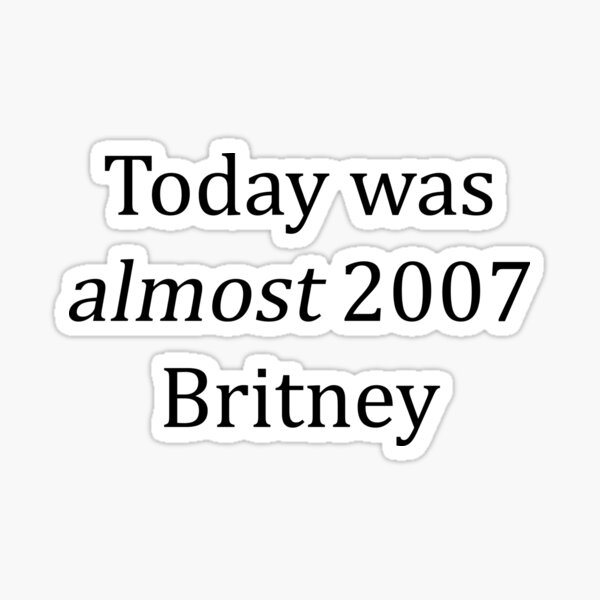 Today was almost 2007 Britney Sticker