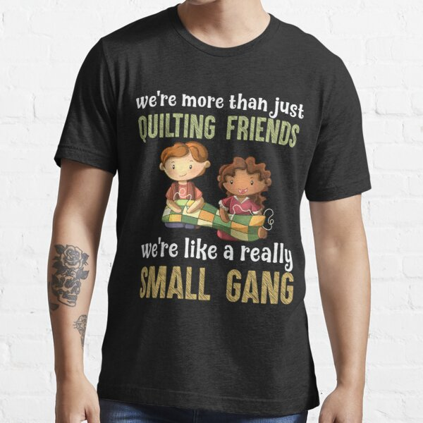 We re More Than Just Quilting Friends We re Like Really Small Gang Essential T-Shirt